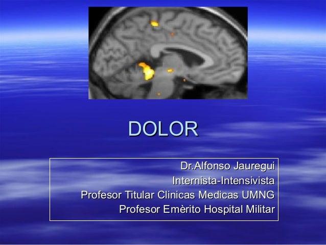 DOLOR                      Dr.Alfonso Jauregui                    Internista-IntensivistaProfesor Titular Clinicas Medicas...