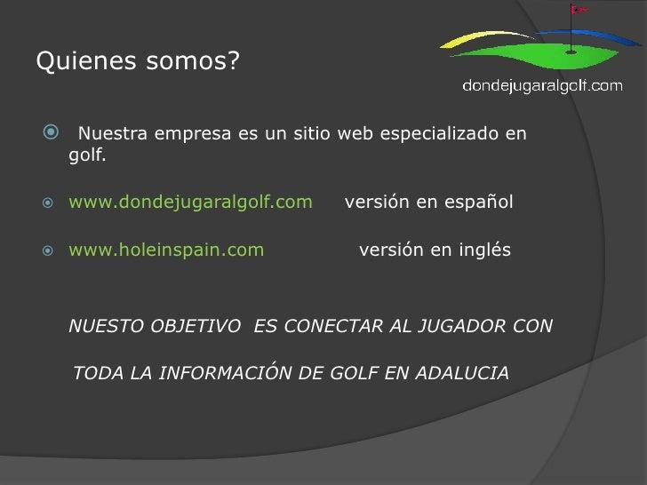 Quienes somos?<br />Nuestra empresa es un sitio web especializado en golf. <br />www.dondejugaralgolf.com     versión en e...