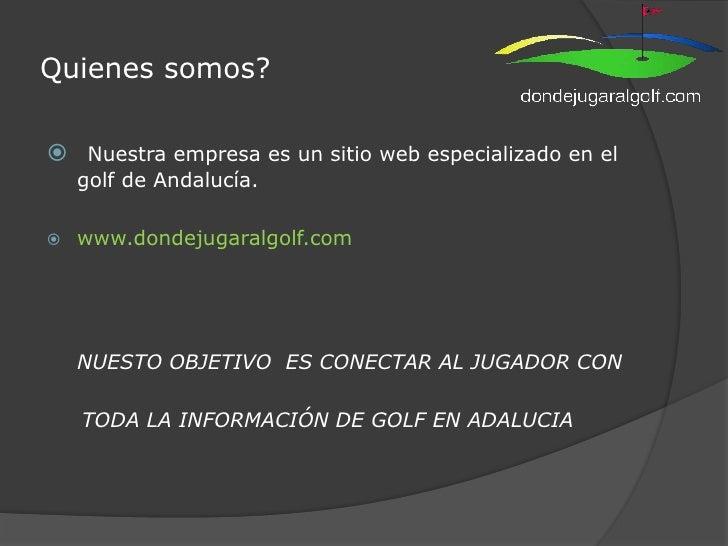 Quienes somos?<br />Nuestra empresa es un sitio web especializado en el golf de Andalucía. <br />www.dondejugaralgolf.com<...
