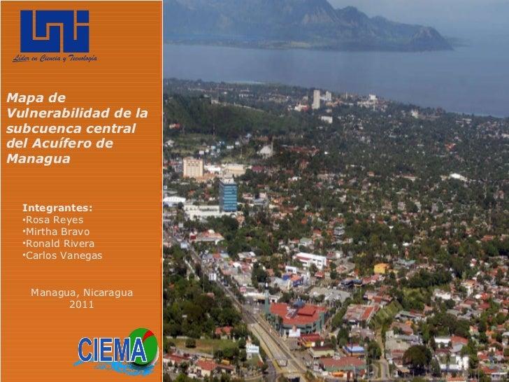 Mapa de Vulnerabilidad de la subcuenca central del Acuífero de Managua <ul><li>Integrantes: </li></ul><ul><li>Rosa Reyes <...