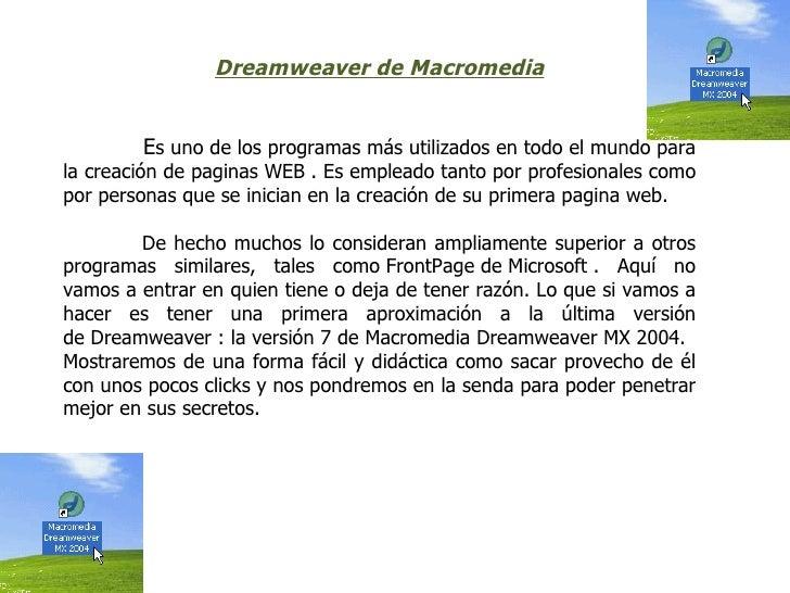 DreamweaverdeMacromedia        Es uno de los programas más utilizados en todo el mundo parala creación de paginas WEB . ...