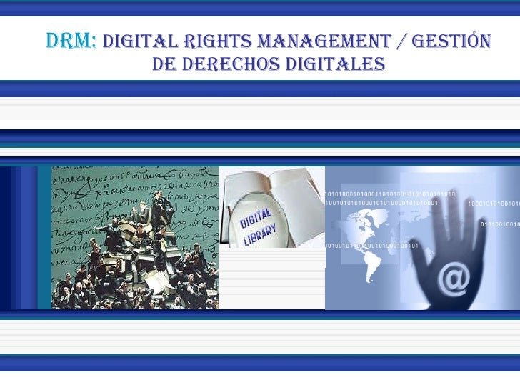 DRM:  DIGITAL RIGHTS MANAGEMENT / GESTIÓN DE DERECHOS DIGITALES