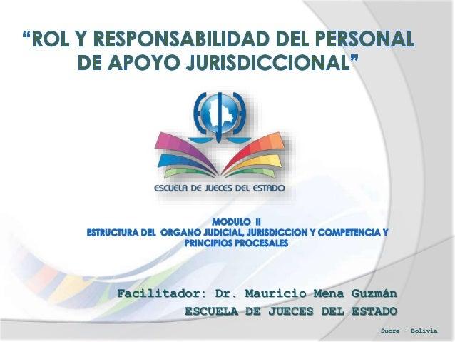 Facilitador: Dr. Mauricio Mena Guzmán ESCUELA DE JUECES DEL ESTADO Sucre – Bolivia