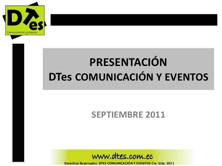 PRESENTACIÓNDTes COMUNICACIÓN Y EVENTOS                 SEPTIEMBRE 2011  Derechos Reservados DTES COMUNICACIÓN Y EVENTOS C...