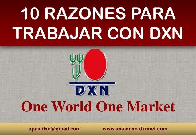 One World One Market 10 RAZONES PARA TRABAJAR CON DXN spaindxn@gmail.com www.spaindxn.dxnnet.com