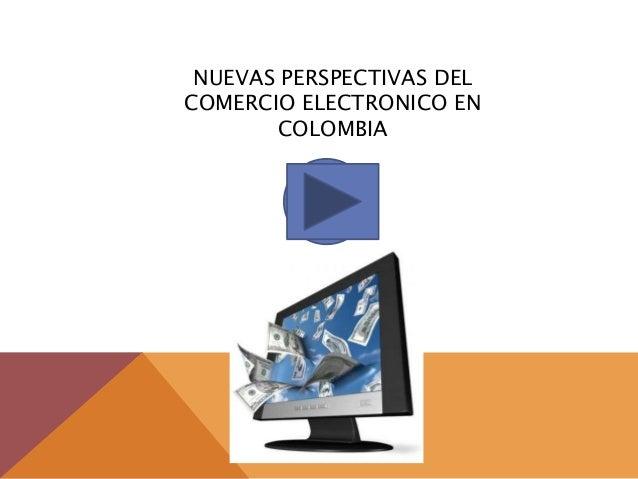 NUEVAS PERSPECTIVAS DELCOMERCIO ELECTRONICO EN       COLOMBIA