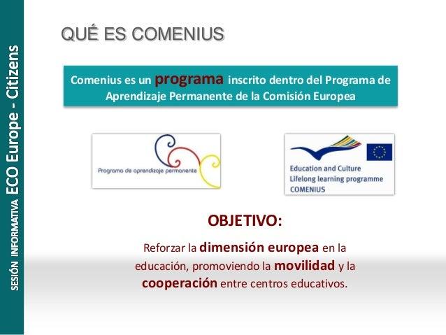 QUÉ ES COMENIUS Comenius es un programa inscrito dentro del Programa de Aprendizaje Permanente de la Comisión Europea OBJE...