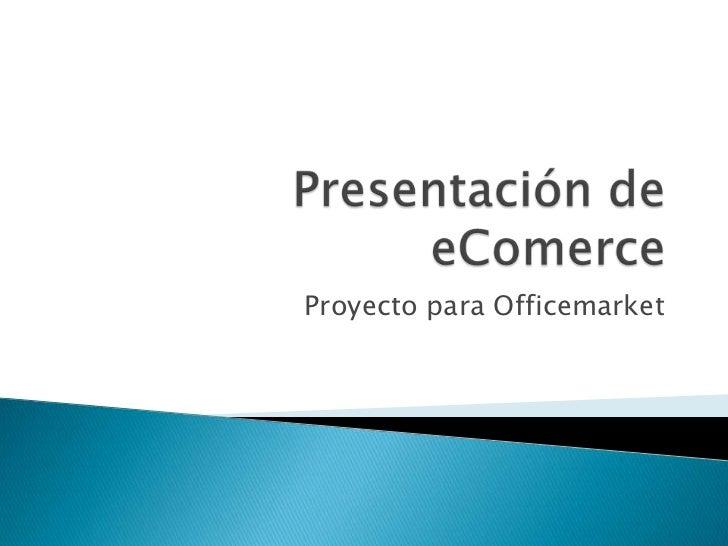 Presentación de eComerce<br />Proyecto para Officemarket<br />