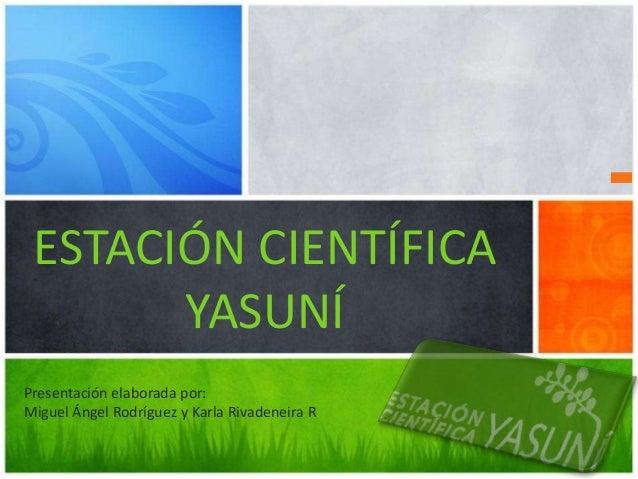 ESTACIÓN CIENTÍFICA       YASUNÍPresentación elaborada por:Miguel Ángel Rodríguez y Karla Rivadeneira R