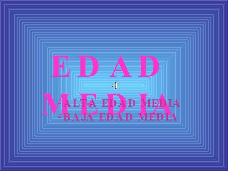 EDAD MEDIA -ALTA EDAD MEDIA -BAJA EDAD MEDIA