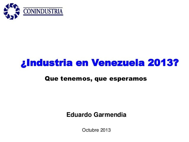 ¿Industria en Venezuela 2013? Que tenemos, que esperamos  Eduardo Garmendia Octubre 2013
