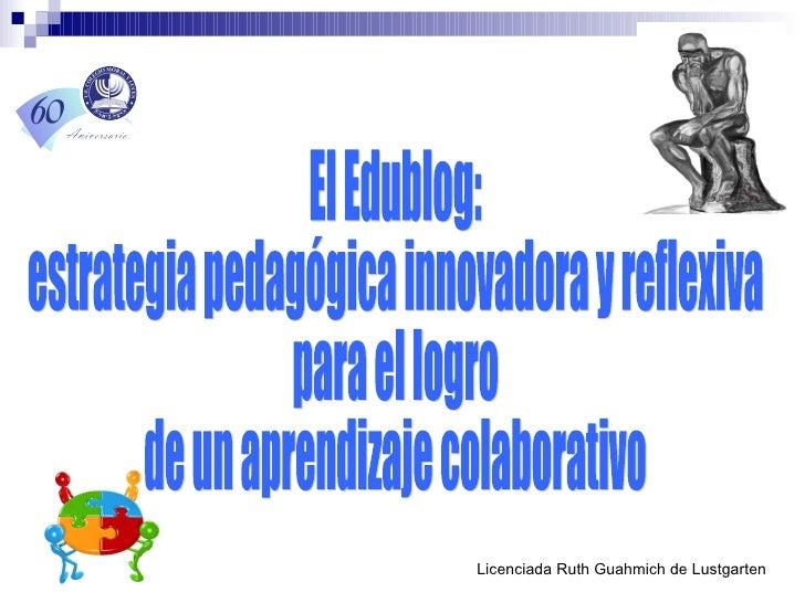 Licenciada Ruth Guahmich de Lustgarten El Edublog:  estrategia pedagógica innovadora y reflexiva  para el logro  de un apr...