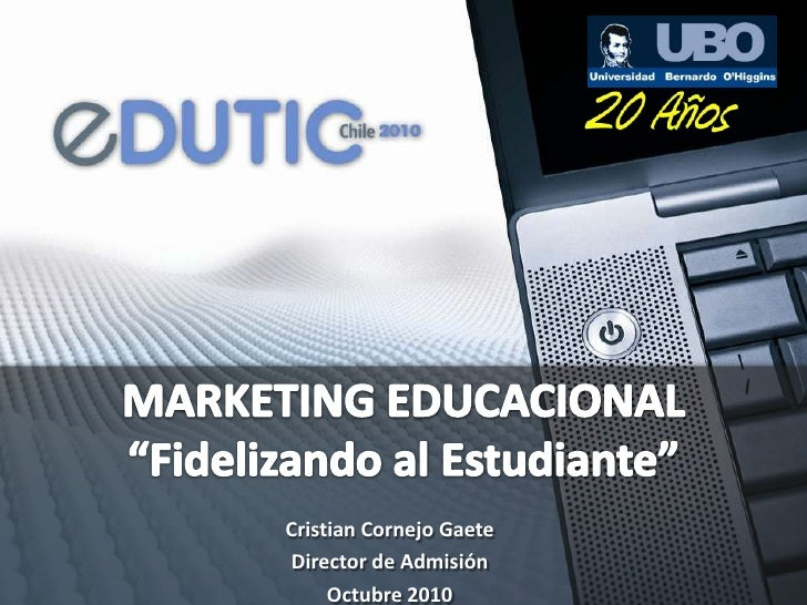 """MARKETING EDUCACIONAL""""Fidelizando al Estudiante""""<br />Cristian Cornejo Gaete<br />Director de Admisión<br />Octubre 2010<b..."""