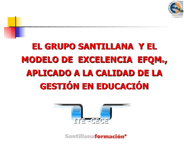 EL GRUPO SANTILLANA Y ELMODELO DE EXCELENCIA EFQM , ®APLICADO A LA CALIDAD DE LA   GESTIÓN EN EDUCACIÓN         ITE -CECE