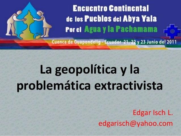 La geopolítica y la problemática extractivista Edgar Isch L. edgarisch@yahoo.com