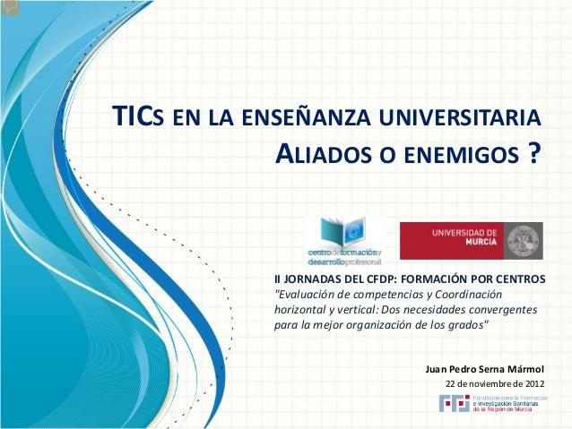 """TICS EN LA ENSEÑANZA UNIVERSITARIA ALIADOS O ENEMIGOS ?  II JORNADAS DEL CFDP: FORMACIÓN POR CENTROS """"Evaluación de compet..."""