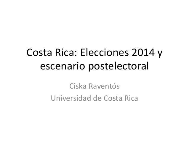 Costa Rica: Elecciones 2014 y  escenario postelectoral  Ciska Raventós  Universidad de Costa Rica