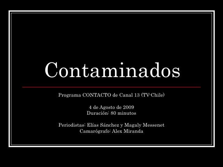 Contaminados Programa CONTACTO de Canal 13 (TV-Chile) 4 de Agosto de 2009 Duración: 80 minutos Periodistas: Elías Sánchez ...