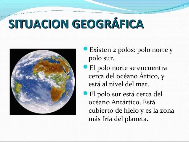 SITUACION GEOGRÁFICA Existen 2 polos: polo norte y  polo sur. El polo norte se encuentra cerca del océano Ártico, y está...