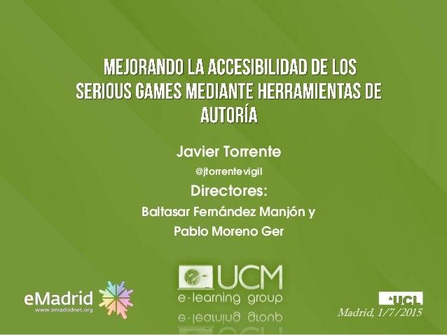 Javier Torrente @jtorrentevigil Directores: Baltasar Fernández Manjón y Pablo Moreno Ger Madrid, 1/7/2015
