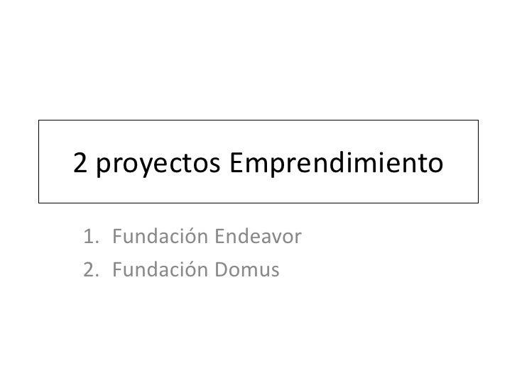 2 proyectos Emprendimiento<br />Fundación Endeavor<br />Fundación Domus<br />