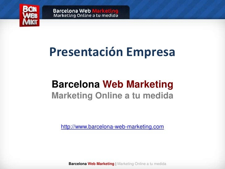 Presentación Empresa<br />BarcelonaWeb Marketing<br />Marketing Online a tu medida<br />http://www.barcelona-web-marketing...