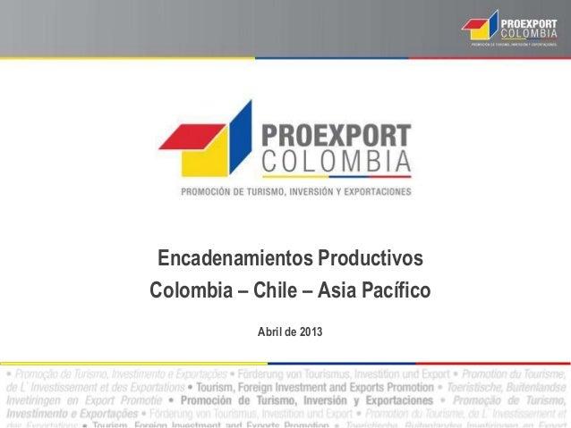 Encadenamientos Productivos Colombia – Chile – Asia Pacífico Abril de 2013