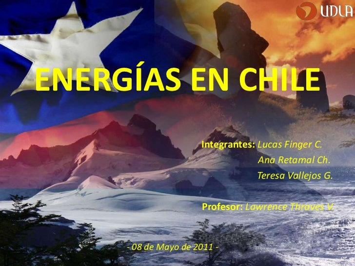 ENERGÍAS EN CHILE<br />Integrantes: Lucas Finger C.<br />                                                                 ...