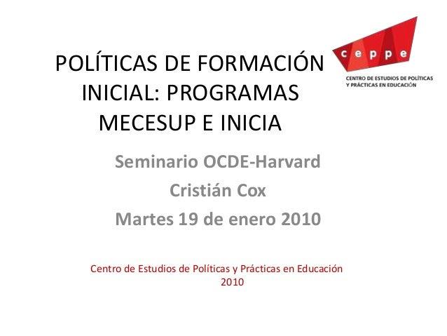 POLÍTICAS DE FORMACIÓN INICIAL: PROGRAMAS MECESUP E INICIA Seminario OCDE-Harvard Cristián Cox Martes 19 de enero 2010 Cen...