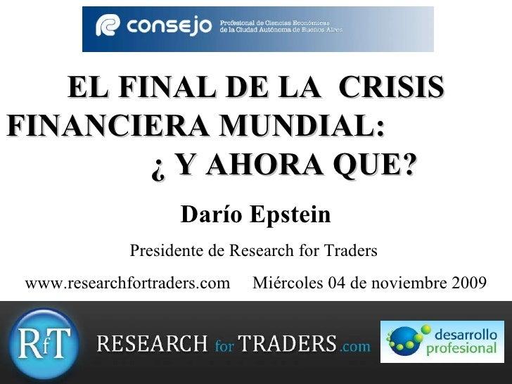 EL FINAL DE LA  CRISIS FINANCIERA MU NDIAL :  ¿ Y AHORA QUE? Darío Epstein Presidente de Research for Traders  www.researc...