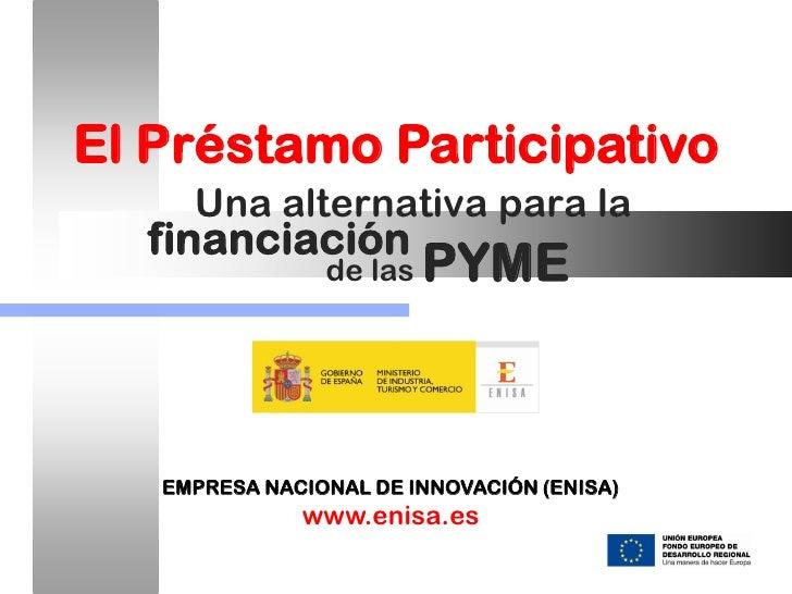 El Préstamo Participativo     Una alternativa para la  financiación                de las   PYME   EMPRESA NACIONAL DE INN...