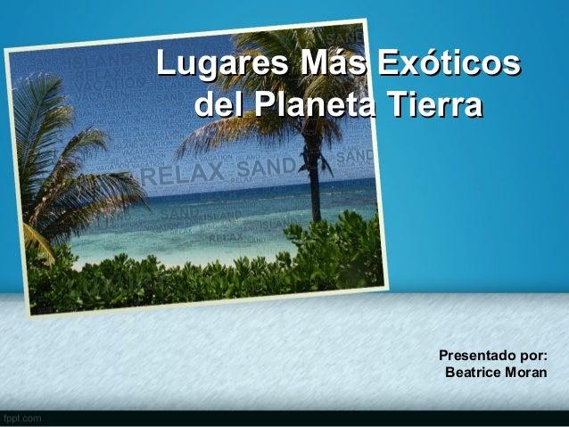 Lugares Más Exóticos del Planeta Tierra  Presentado por: Beatrice Moran