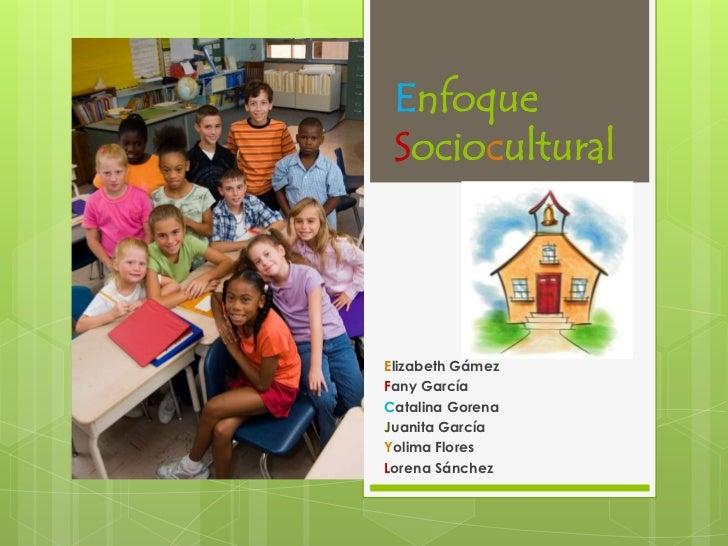 Enfoque Sociocultural<br />Elizabeth Gámez<br />Fany García<br />Catalina Gorena<br />Juanita García<br />Yolima Flores<br...