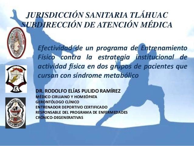 JURISDICCIÓN SANITARIA TLÁHUAC  SUBDIRECCIÓN DE ATENCIÓN MÉDICA  Efectividad de un programa de Entrenamiento  Físico contr...