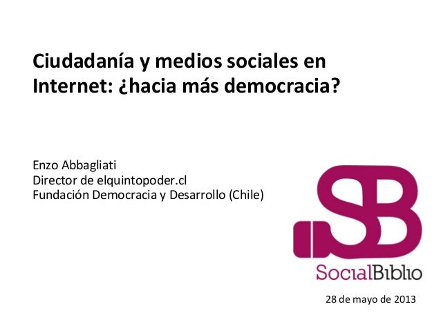 Ciudadanía y medios sociales enInternet: ¿hacia más democracia?Enzo AbbagliatiDirector de elquintopoder.clFundación Democr...