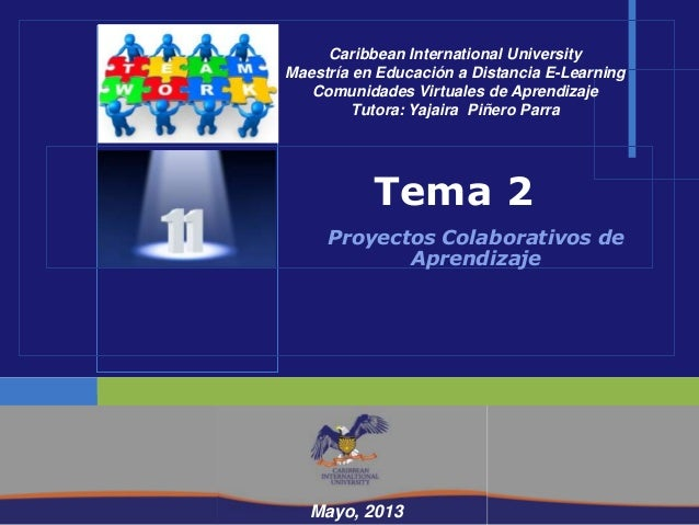 Mayo, 2013Tema 2Proyectos Colaborativos deAprendizajeMayo, 2013Caribbean International UniversityMaestría en Educación a D...