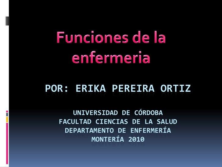 Por: Erika Pereira Ortizuniversidad de córdobafacultad ciencias de la saluddepartamento de enfermeríamontería 2010<br />Fu...