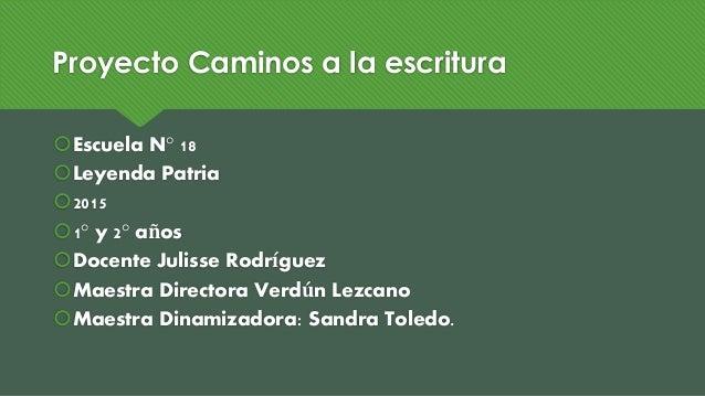 Proyecto Caminos a la escritura Escuela N° 18 Leyenda Patria 2015 1° y 2° años Docente Julisse Rodríguez Maestra Dir...