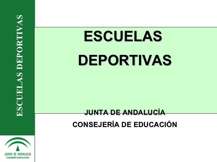 <ul><li>ESCUELAS  </li></ul><ul><li>DEPORTIVAS </li></ul><ul><li>JUNTA DE ANDALUCÍA </li></ul><ul><li>CONSEJERÍA DE EDUCAC...
