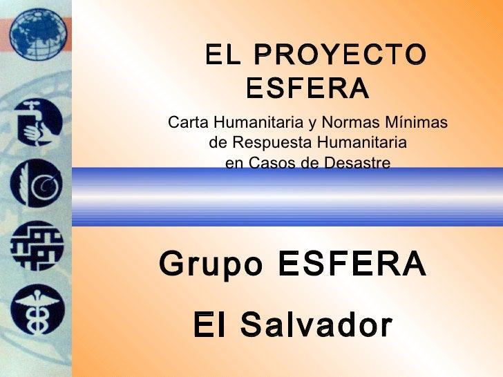 EL PROYECTO ESFERA Carta Humanitaria y Normas Mínimas de Respuesta Humanitaria en Casos de Desastre Grupo ESFERA El Salvador