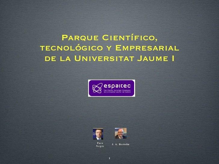 Parque Científico, tecnológico y Empresarial de la Universitat Jaume I Paco Negre J. A. Bertolin