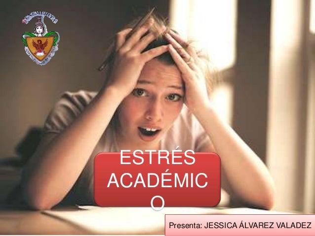 ESTRÉS ACADÉMIC O Presenta: JESSICA ÁLVAREZ VALADEZ