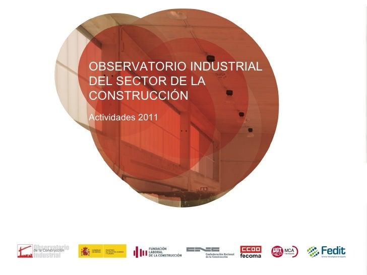 OBSERVATORIO INDUSTRIALDEL SECTOR DE LACONSTRUCCIÓNActividades 2011