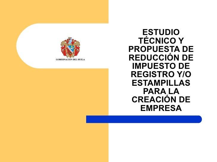 ESTUDIO TÉCNICO Y PROPUESTA DE REDUCCIÓN DE IMPUESTO DE REGISTRO Y/O ESTAMPILLAS PARA LA CREACIÓN DE EMPRESA