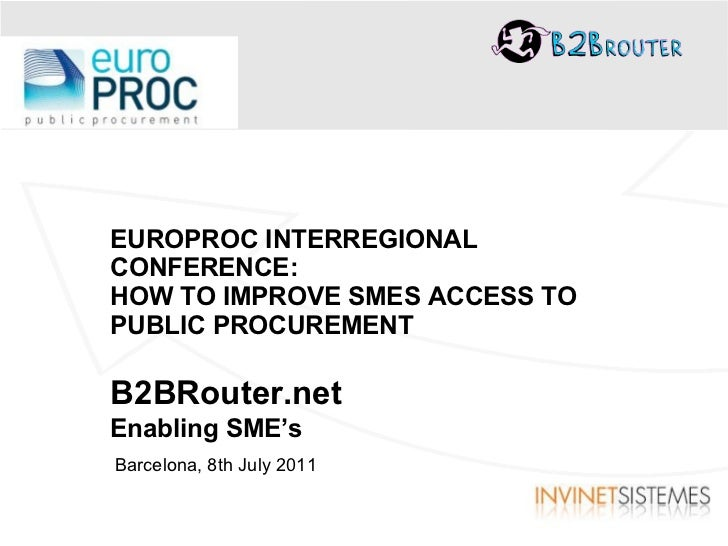 EUROPROC INTERREGIONAL CONFERENCE: HOW TO IMPROVE SMES ACCESS TO PUBLIC PROCUREMENT B2BRouter.net Enabling SME's Barcelona...
