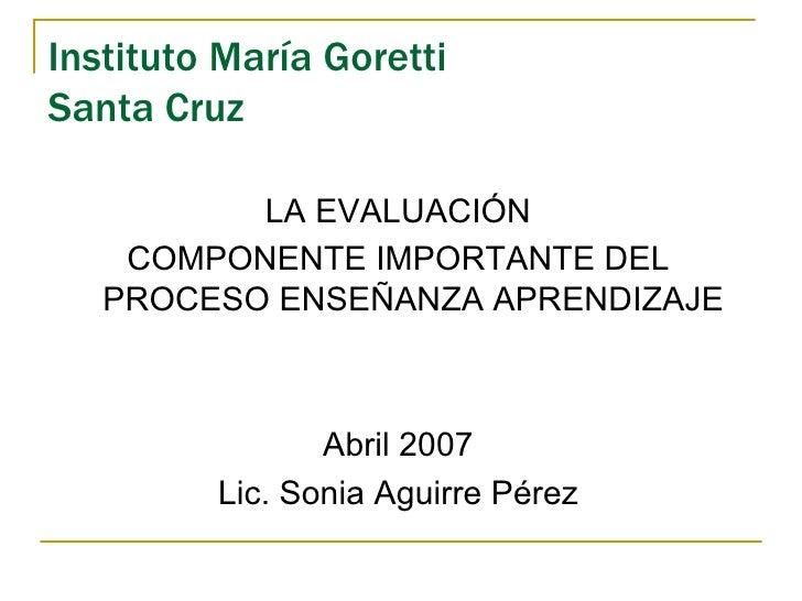 Instituto María Goretti Santa Cruz <ul><li>LA EVALUACIÓN </li></ul><ul><li>COMPONENTE IMPORTANTE DEL PROCESO ENSEÑANZA APR...