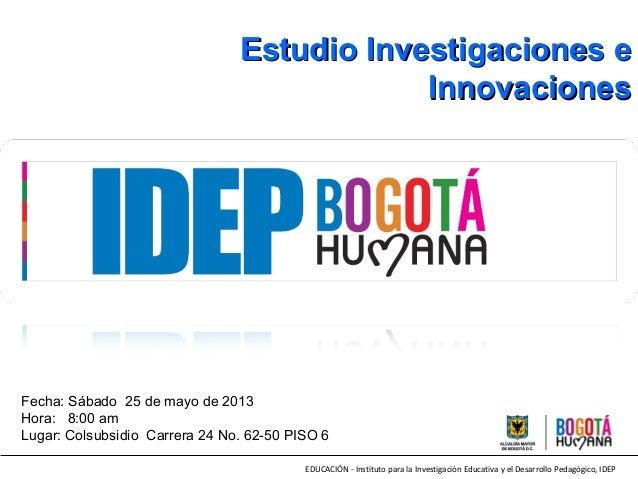 EDUCACIÓN - Instituto para la Investigación Educativa y el Desarrollo Pedagógico, IDEPEstudio Investigaciones eEstudio Inv...