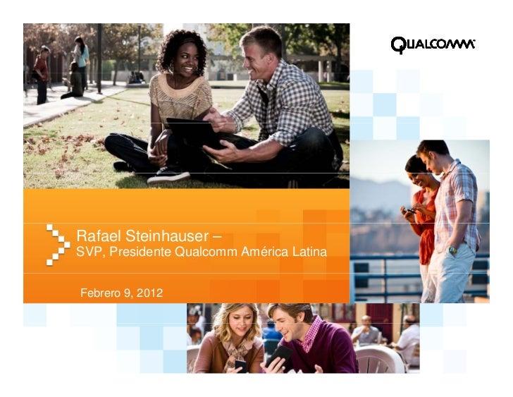 Rafael Steinhauser –SVP, Presidente Qualcomm América LatinaFebrero 9, 2012