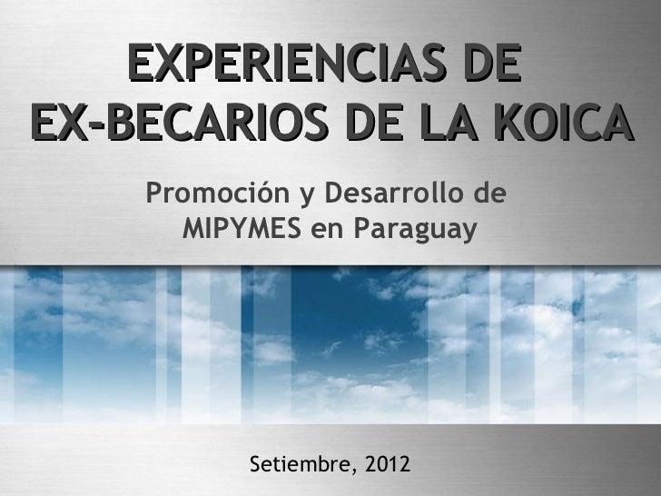 EXPERIENCIAS DEEX-BECARIOS DE LA KOICA    Promoción y Desarrollo de      MIPYMES en Paraguay           Setiembre, 2012