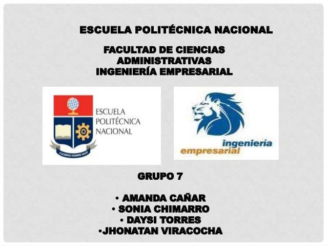 ESCUELA POLITÉCNICA NACIONAL    FACULTAD DE CIENCIAS      ADMINISTRATIVAS  INGENIERÍA EMPRESARIAL        GRUPO 7     • AMA...